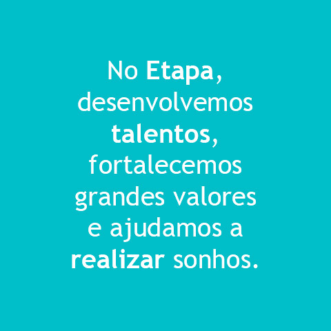 No Etapa, desevolvemos talentos, fortalecemos grandes valores e ajudamos a realizar sonhos.